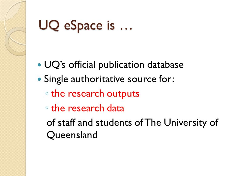 UQ eSpace is … UQ's official publication database Single authoritative source for: ◦ the research outputs ◦ the research data of staff and students of The University of Queensland
