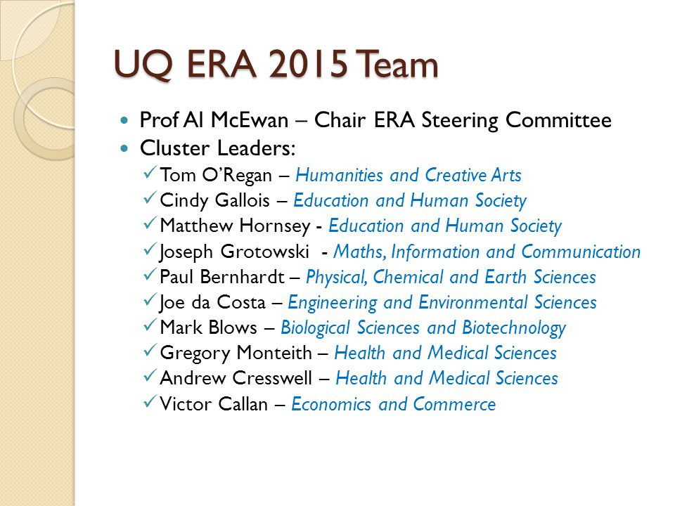 UQ ERA 2015 Team Prof Al McEwan – Chair ERA Steering Committee Cluster Leaders: Tom O'Regan – Humanities and Creative Arts Cindy Gallois – Education and Human Society Matthew Hornsey - Education and Human Society Joseph Grotowski - Maths, Information and Communication Paul Bernhardt – Physical, Chemical and Earth Sciences Joe da Costa – Engineering and Environmental Sciences Mark Blows – Biological Sciences and Biotechnology Gregory Monteith – Health and Medical Sciences Andrew Cresswell – Health and Medical Sciences Victor Callan – Economics and Commerce