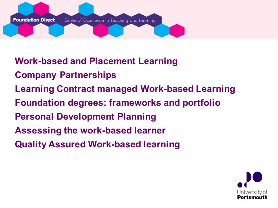 Work-based and Placement Learning Company Partnerships Learning Contract managed Work-based Learning Foundation degrees: frameworks and portfolio Personal Development Planning Assessing the work-based learner Quality Assured Work-based learning