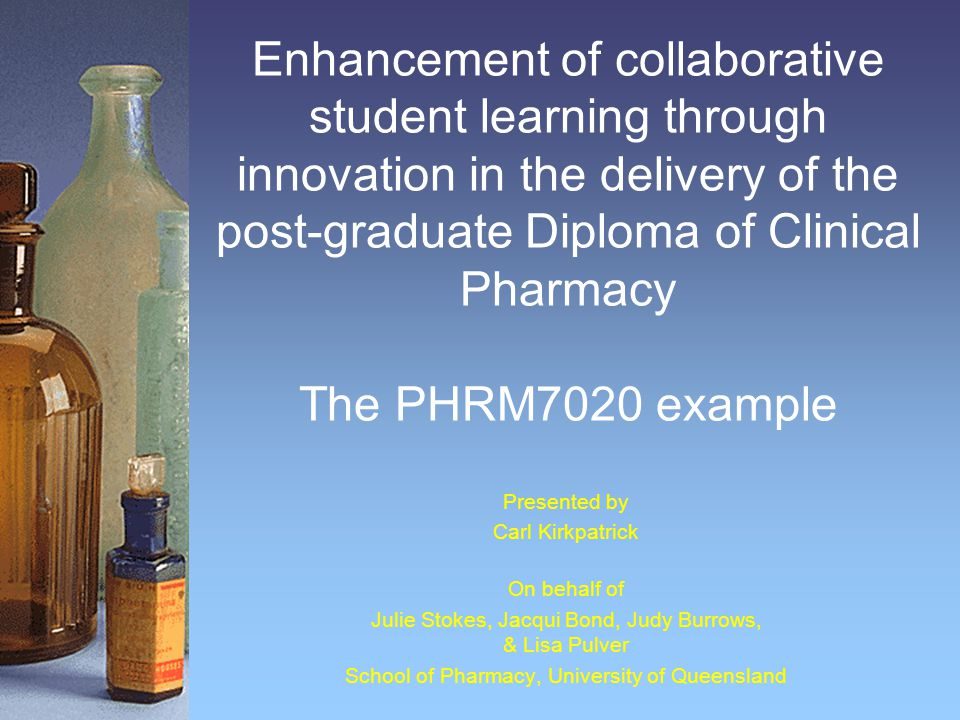 Enhancement of collaborative student learning through innovation in the delivery of the post-graduate Diploma of Clinical Pharmacy The PHRM7020 example Presented by Carl Kirkpatrick On behalf of Julie Stokes, Jacqui Bond, Judy Burrows, & Lisa Pulver School of Pharmacy, University of Queensland