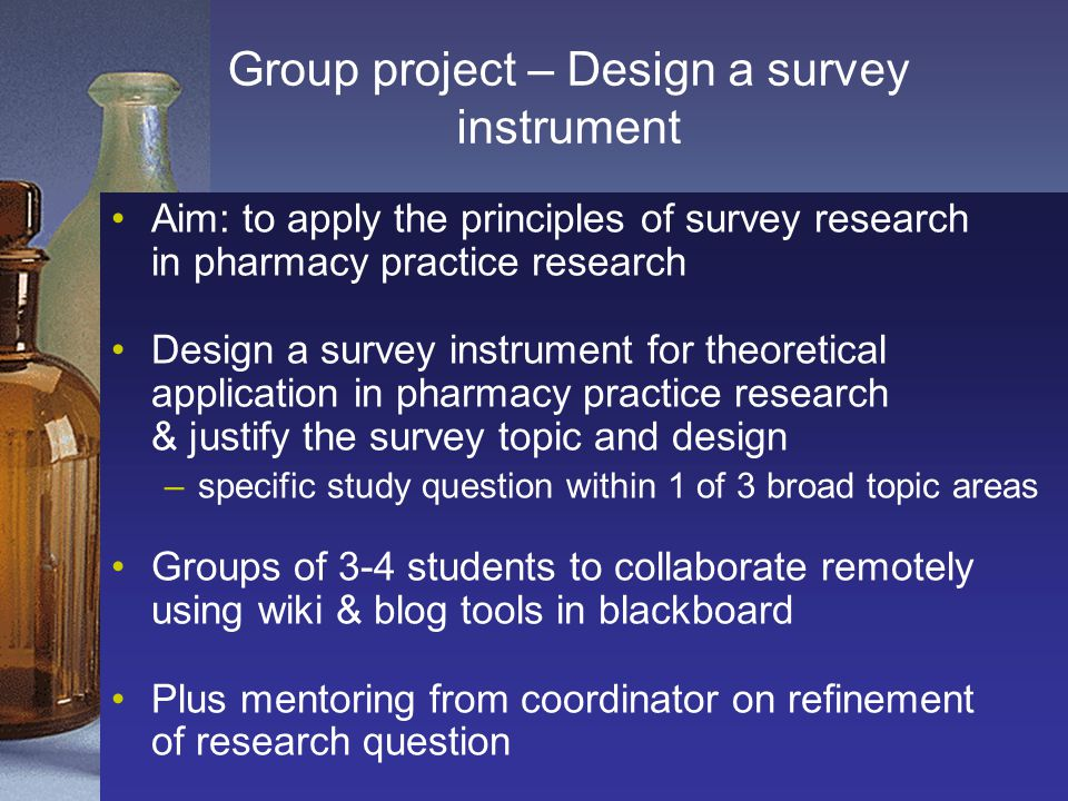 Group project – Design a survey instrument Aim: to apply the principles of survey research in pharmacy practice research Design a survey instrument fo