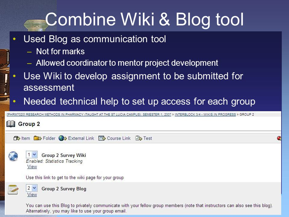 Combine Wiki & Blog tool Used Blog as communication tool –Not for marks –Allowed coordinator to mentor project development Use Wiki to develop assignm