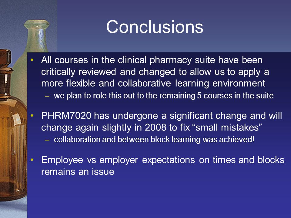 Conclusions All courses in the clinical pharmacy suite have been critically reviewed and changed to allow us to apply a more flexible and collaborativ