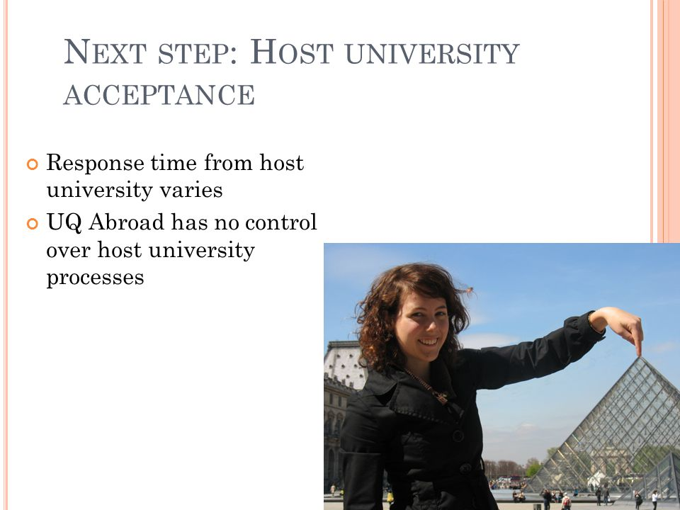 N EXT STEP : H OST UNIVERSITY ACCEPTANCE Response time from host university varies UQ Abroad has no control over host university processes