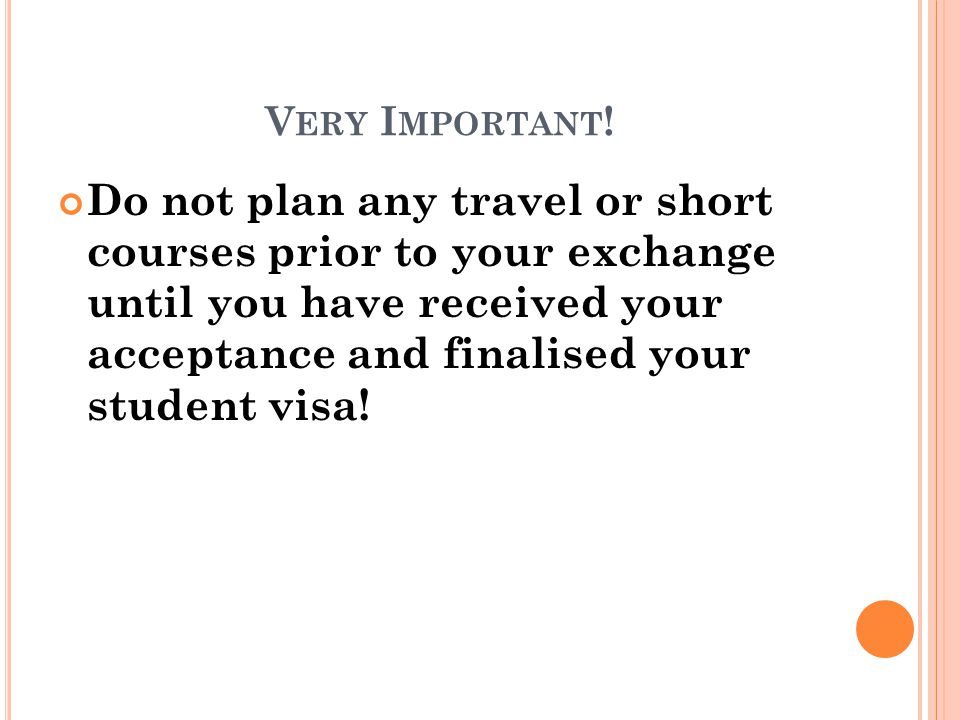 V ERY I MPORTANT ! Do not plan any travel or short courses prior to your exchange until you have received your acceptance and finalised your student v