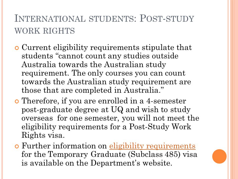 """I NTERNATIONAL STUDENTS : P OST - STUDY WORK RIGHTS Current eligibility requirements stipulate that students """"cannot count any studies outside Austral"""