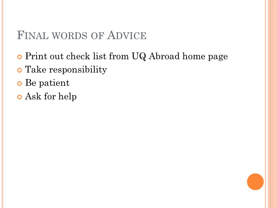 F INAL WORDS OF A DVICE Print out check list from UQ Abroad home page Take responsibility Be patient Ask for help