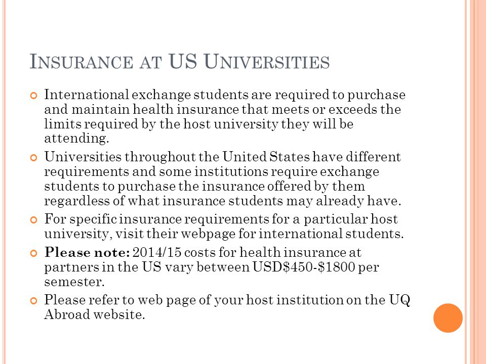 I NSURANCE AT US U NIVERSITIES International exchange students are required to purchase and maintain health insurance that meets or exceeds the limits required by the host university they will be attending.