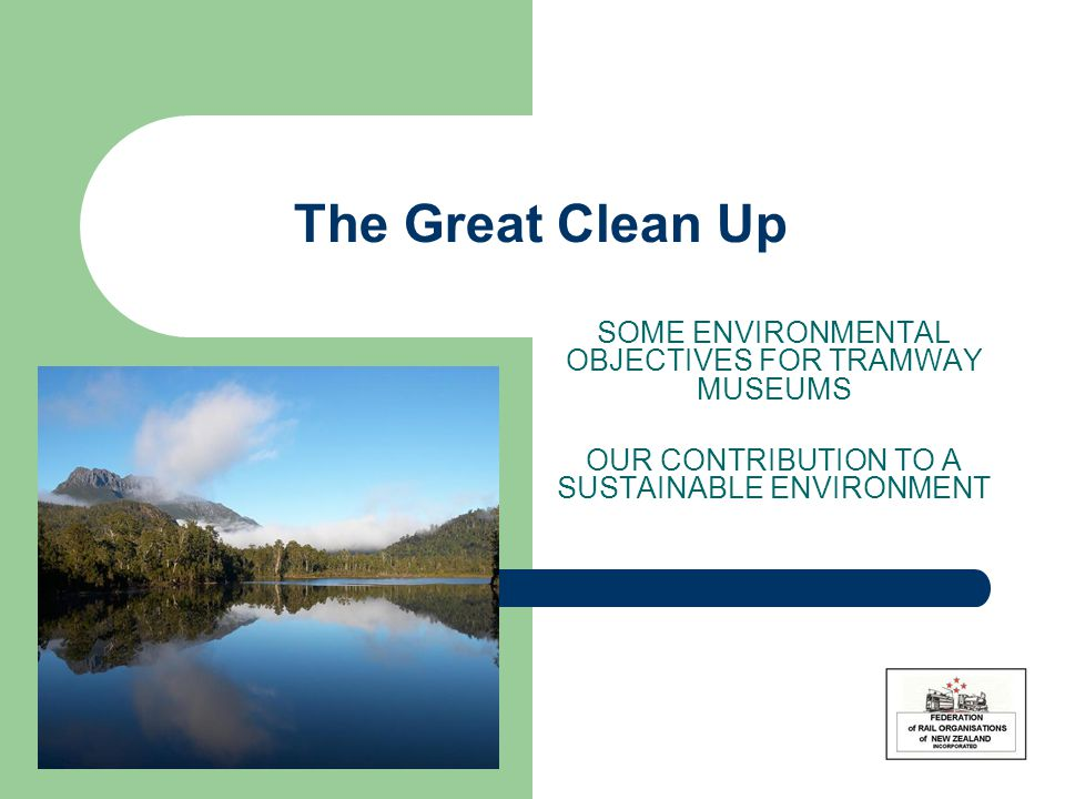 The Great Clean Up SOME ENVIRONMENTAL OBJECTIVES FOR TRAMWAY MUSEUMS OUR CONTRIBUTION TO A SUSTAINABLE ENVIRONMENT
