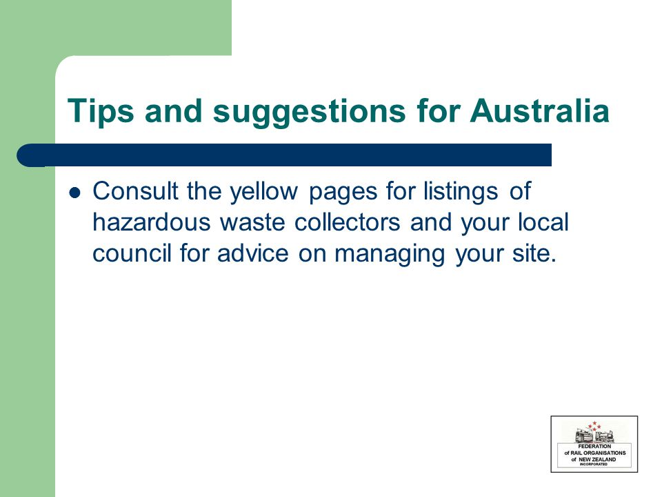 Tips and suggestions for Australia Consult the yellow pages for listings of hazardous waste collectors and your local council for advice on managing y