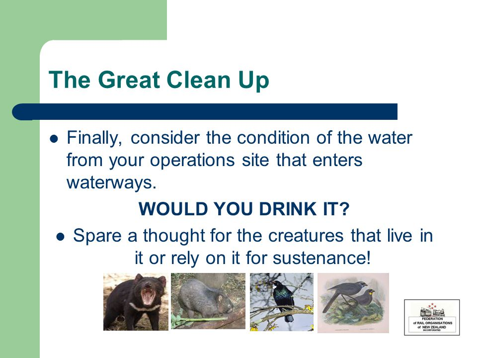 The Great Clean Up Finally, consider the condition of the water from your operations site that enters waterways. WOULD YOU DRINK IT? Spare a thought f