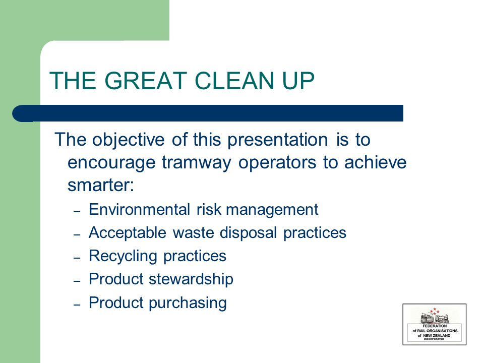 THE GREAT CLEAN UP The objective of this presentation is to encourage tramway operators to achieve smarter: – Environmental risk management – Acceptable waste disposal practices – Recycling practices – Product stewardship – Product purchasing