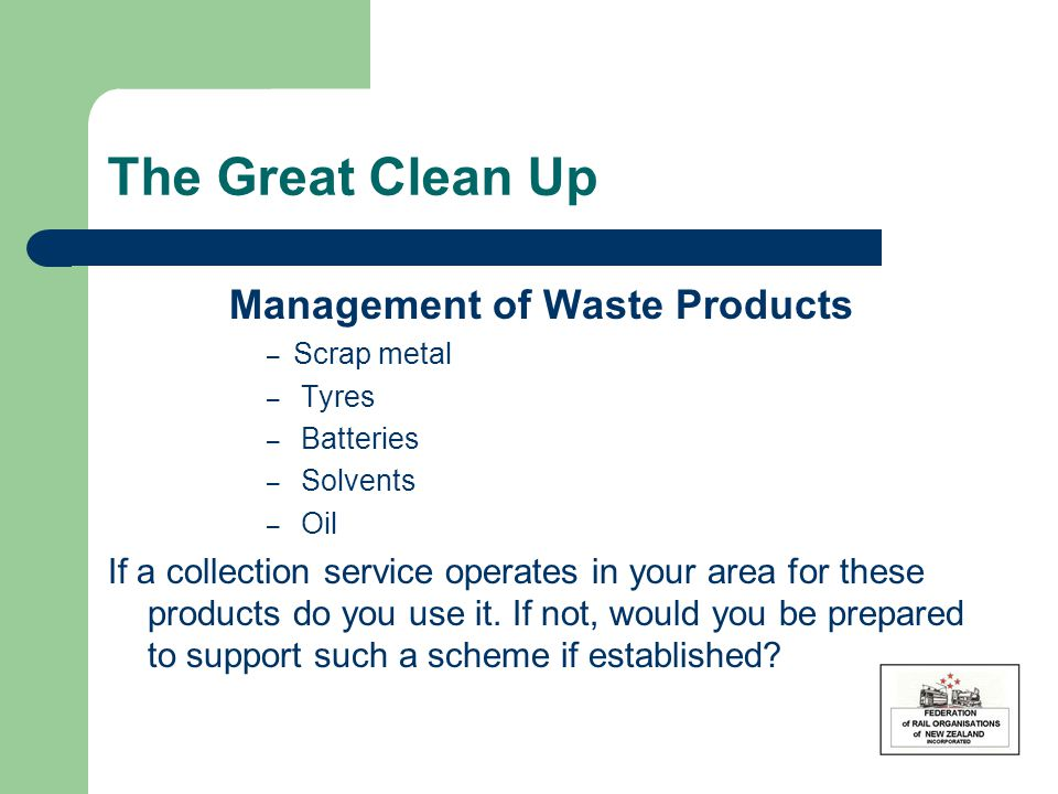 The Great Clean Up Management of Waste Products – Scrap metal – Tyres – Batteries – Solvents – Oil If a collection service operates in your area for these products do you use it.