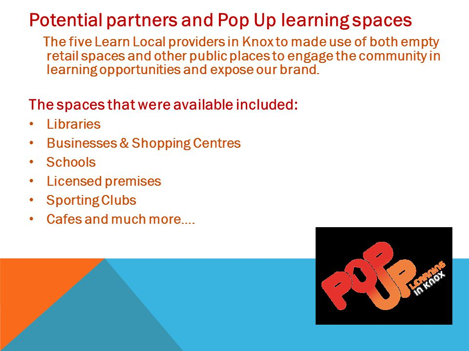 Potential partners and Pop Up learning spaces The five Learn Local providers in Knox to made use of both empty retail spaces and other public places to engage the community in learning opportunities and expose our brand.