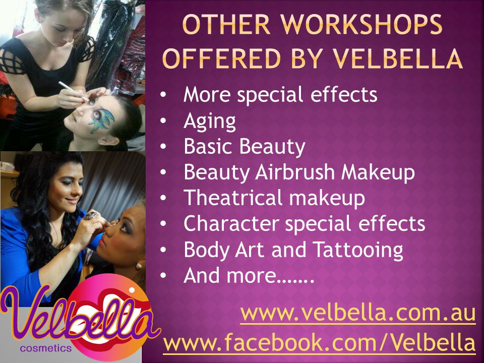 www.velbella.com.au www.facebook.com/Velbella More special effects Aging Basic Beauty Beauty Airbrush Makeup Theatrical makeup Character special effects Body Art and Tattooing And more…….