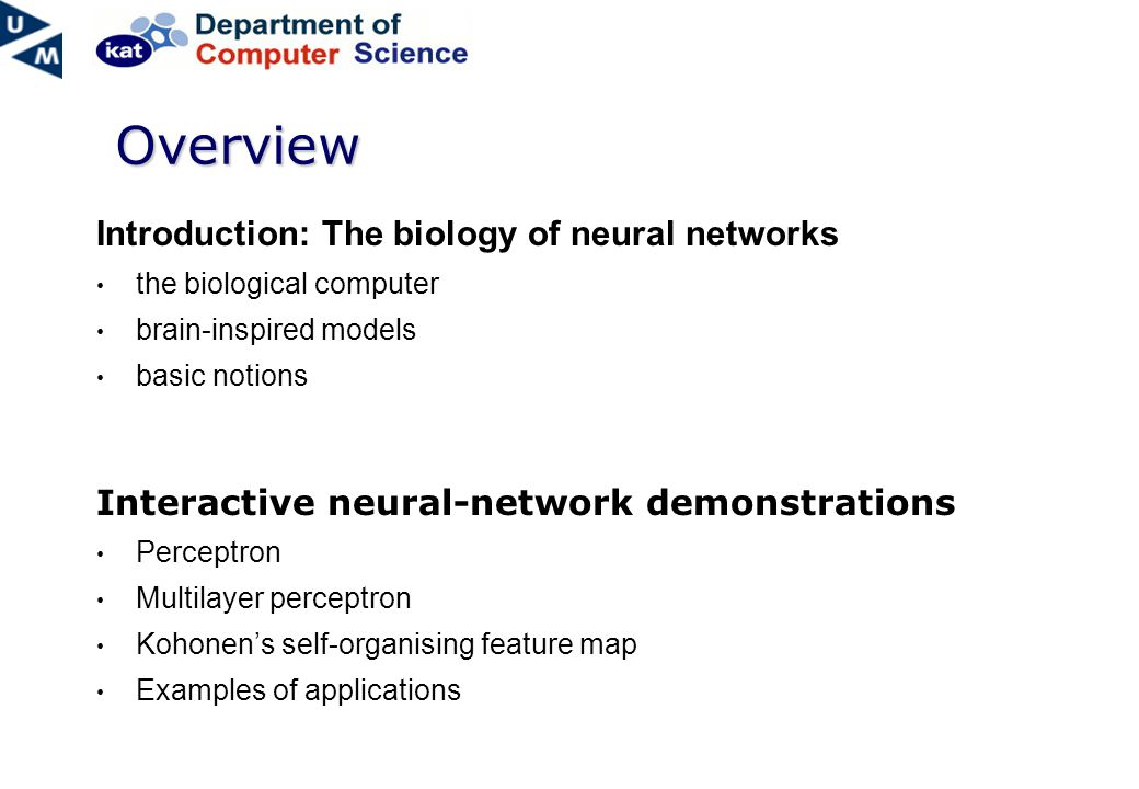 Overview Introduction: The biology of neural networks the biological computer brain-inspired models basic notions Interactive neural-network demonstrations Perceptron Multilayer perceptron Kohonen's self-organising feature map Examples of applications