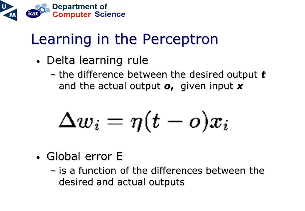 Learning in the Perceptron Delta learning rule Delta learning rule –the difference between the desired output t and the actual output o, given input x Global error E Global error E –is a function of the differences between the desired and actual outputs