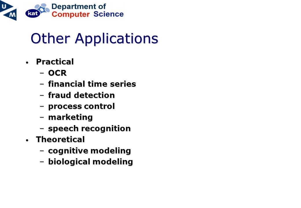 Other Applications Practical Practical –OCR –financial time series –fraud detection –process control –marketing –speech recognition Theoretical Theoretical –cognitive modeling –biological modeling