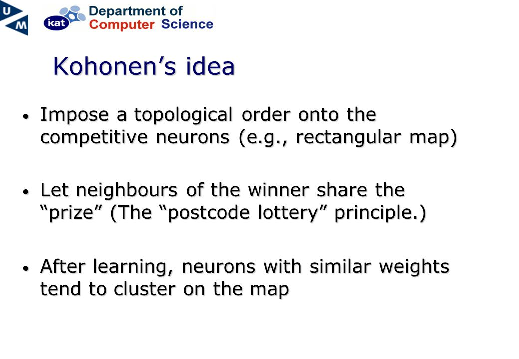 Kohonen's idea Impose a topological order onto the competitive neurons (e.g., rectangular map) Impose a topological order onto the competitive neurons (e.g., rectangular map) Let neighbours of the winner share the prize (The postcode lottery principle.) Let neighbours of the winner share the prize (The postcode lottery principle.) After learning, neurons with similar weights tend to cluster on the map After learning, neurons with similar weights tend to cluster on the map