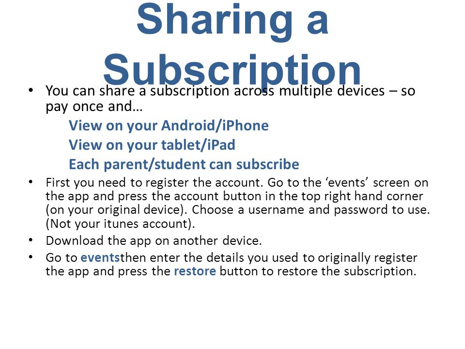 Sharing a Subscription You can share a subscription across multiple devices – so pay once and… View on your Android/iPhone View on your tablet/iPad Each parent/student can subscribe First you need to register the account.