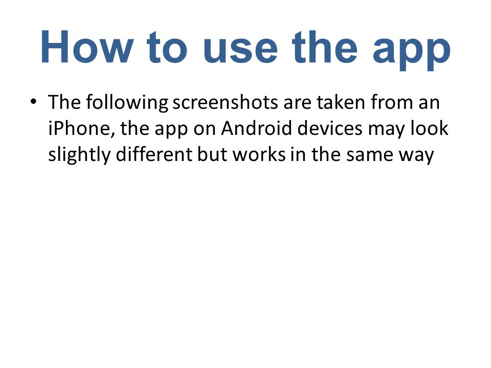 How to use the app The following screenshots are taken from an iPhone, the app on Android devices may look slightly different but works in the same way