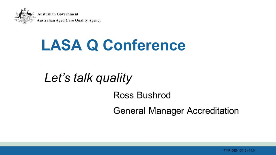 TMP-GEN-0015 v14.0 LASA Q Conference Let's talk quality Ross Bushrod General Manager Accreditation