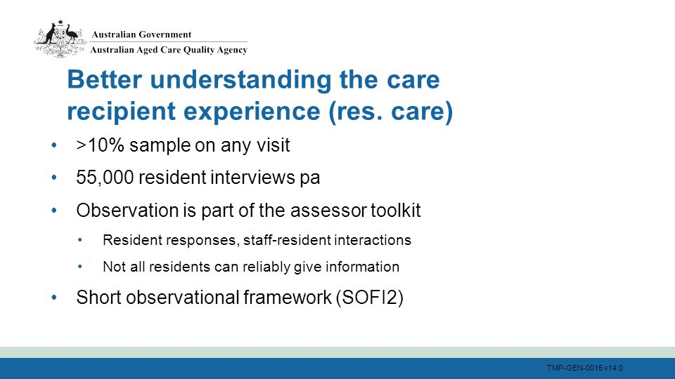 TMP-GEN-0015 v14.0 >10% sample on any visit 55,000 resident interviews pa Observation is part of the assessor toolkit Resident responses, staff-resident interactions Not all residents can reliably give information Short observational framework (SOFI2) Better understanding the care recipient experience (res.