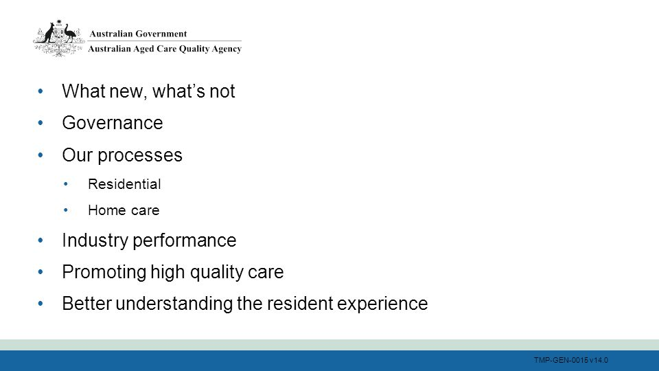 TMP-GEN-0015 v14.0 What new, what's not Governance Our processes Residential Home care Industry performance Promoting high quality care Better understanding the resident experience