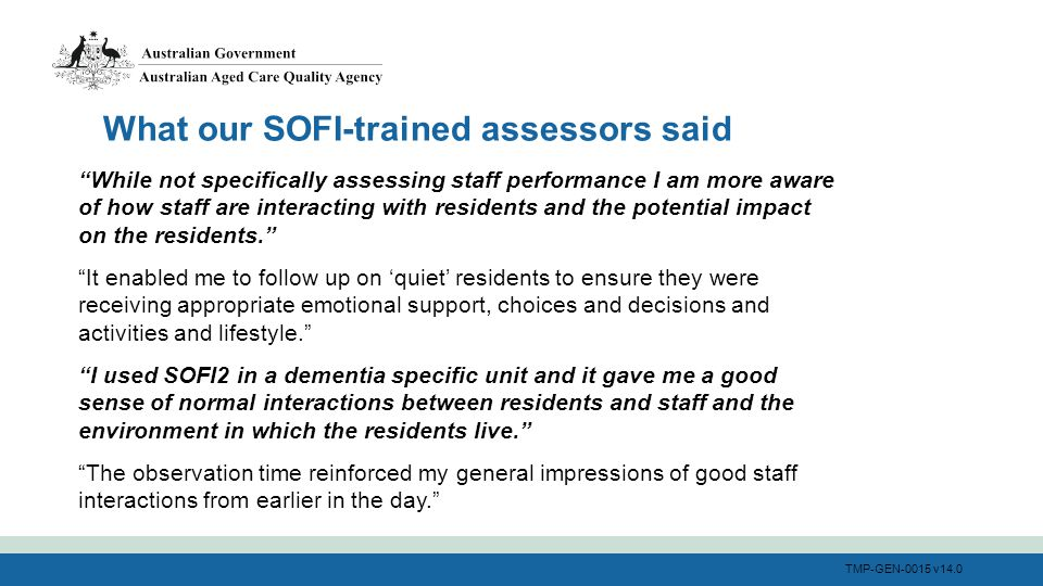 TMP-GEN-0015 v14.0 While not specifically assessing staff performance I am more aware of how staff are interacting with residents and the potential impact on the residents. It enabled me to follow up on 'quiet' residents to ensure they were receiving appropriate emotional support, choices and decisions and activities and lifestyle. I used SOFI2 in a dementia specific unit and it gave me a good sense of normal interactions between residents and staff and the environment in which the residents live. The observation time reinforced my general impressions of good staff interactions from earlier in the day. What our SOFI-trained assessors said