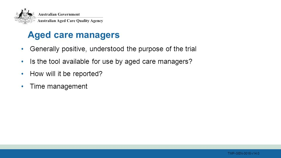 TMP-GEN-0015 v14.0 Generally positive, understood the purpose of the trial Is the tool available for use by aged care managers? How will it be reporte