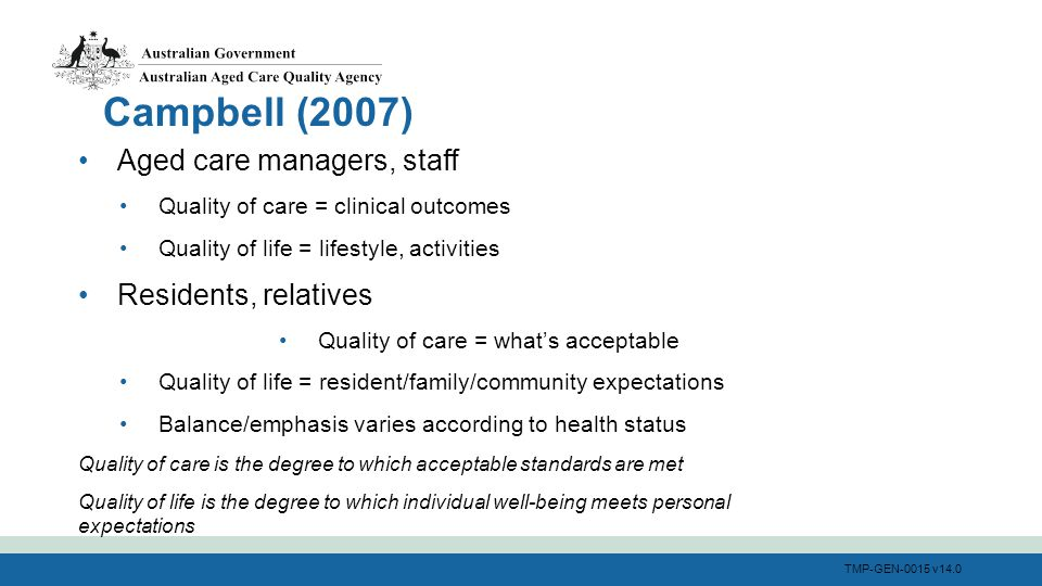 TMP-GEN-0015 v14.0 Aged care managers, staff Quality of care = clinical outcomes Quality of life = lifestyle, activities Residents, relatives Quality of care = what's acceptable Quality of life = resident/family/community expectations Balance/emphasis varies according to health status Quality of care is the degree to which acceptable standards are met Quality of life is the degree to which individual well-being meets personal expectations Campbell (2007)