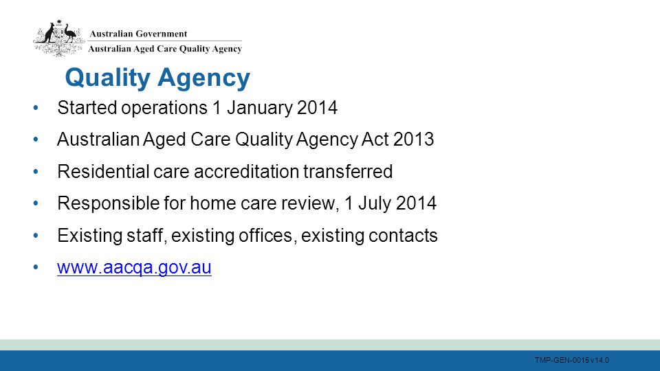 TMP-GEN-0015 v14.0 Started operations 1 January 2014 Australian Aged Care Quality Agency Act 2013 Residential care accreditation transferred Responsible for home care review, 1 July 2014 Existing staff, existing offices, existing contacts www.aacqa.gov.au Quality Agency