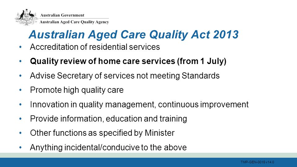 TMP-GEN-0015 v14.0 Accreditation of residential services Quality review of home care services (from 1 July) Advise Secretary of services not meeting Standards Promote high quality care Innovation in quality management, continuous improvement Provide information, education and training Other functions as specified by Minister Anything incidental/conducive to the above Australian Aged Care Quality Act 2013