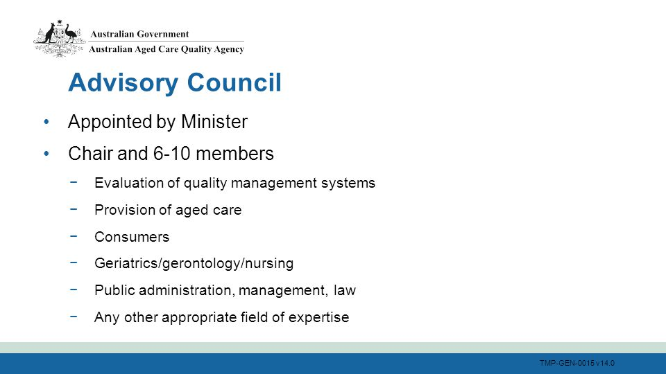 TMP-GEN-0015 v14.0 Appointed by Minister Chair and 6-10 members −Evaluation of quality management systems −Provision of aged care −Consumers −Geriatri