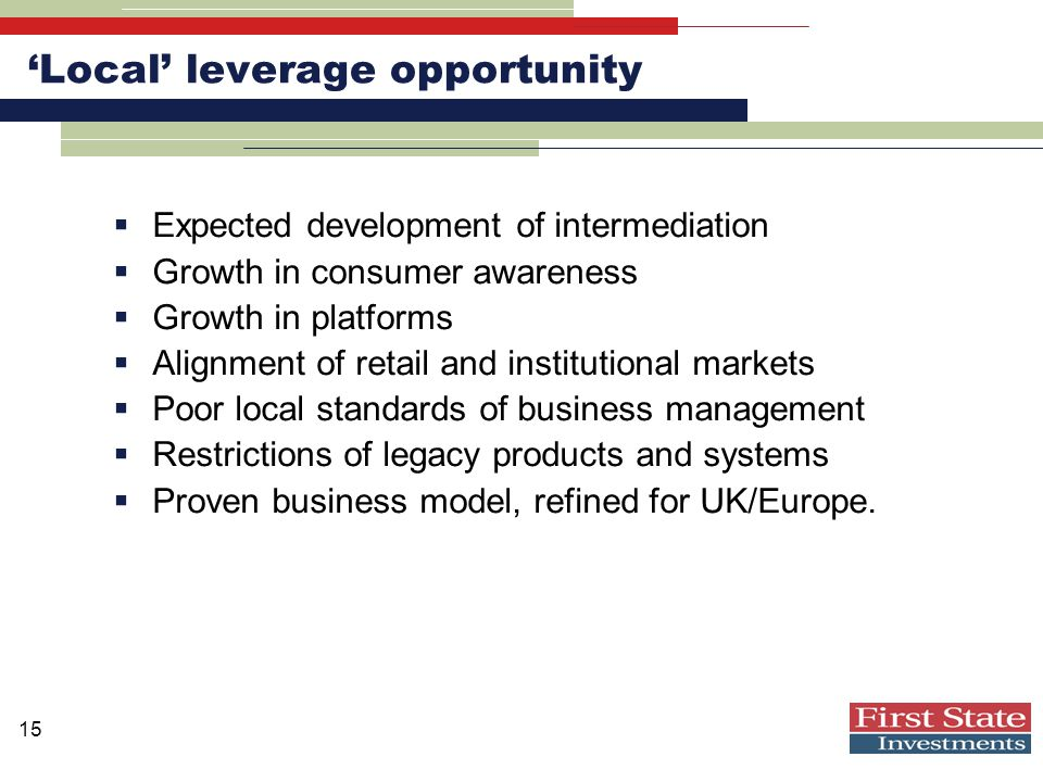 15 'Local' leverage opportunity  Expected development of intermediation  Growth in consumer awareness  Growth in platforms  Alignment of retail and institutional markets  Poor local standards of business management  Restrictions of legacy products and systems  Proven business model, refined for UK/Europe.