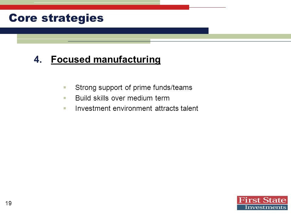 19 Core strategies 4.Focused manufacturing  Strong support of prime funds/teams  Build skills over medium term  Investment environment attracts talent