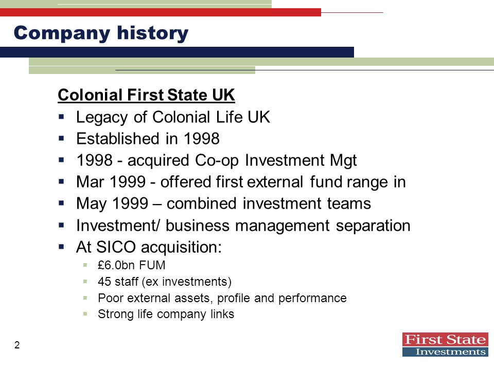 2 Company history Colonial First State UK  Legacy of Colonial Life UK  Established in 1998  1998 - acquired Co-op Investment Mgt  Mar 1999 - offered first external fund range in  May 1999 – combined investment teams  Investment/ business management separation  At SICO acquisition:  £6.0bn FUM  45 staff (ex investments)  Poor external assets, profile and performance  Strong life company links
