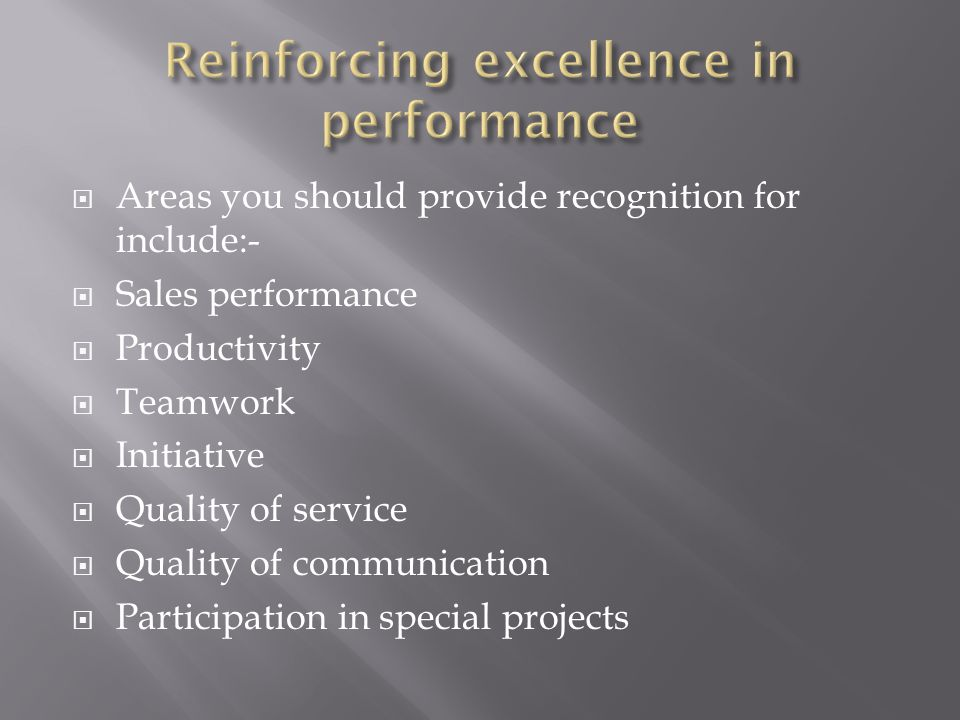  Areas you should provide recognition for include:-  Sales performance  Productivity  Teamwork  Initiative  Quality of service  Quality of communication  Participation in special projects