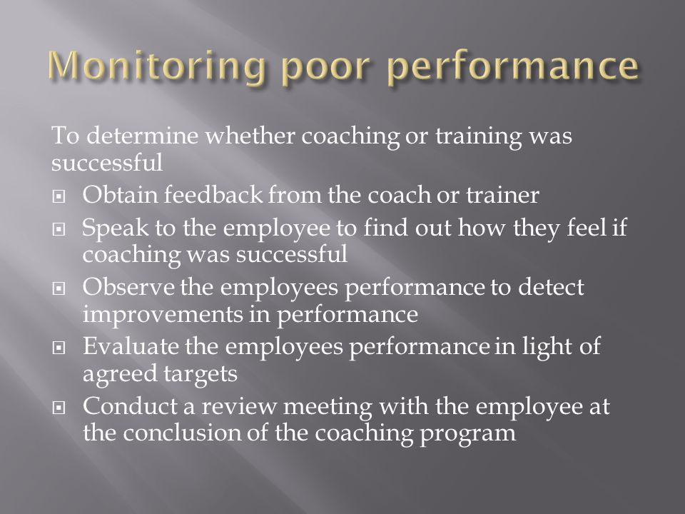 To determine whether coaching or training was successful  Obtain feedback from the coach or trainer  Speak to the employee to find out how they feel if coaching was successful  Observe the employees performance to detect improvements in performance  Evaluate the employees performance in light of agreed targets  Conduct a review meeting with the employee at the conclusion of the coaching program