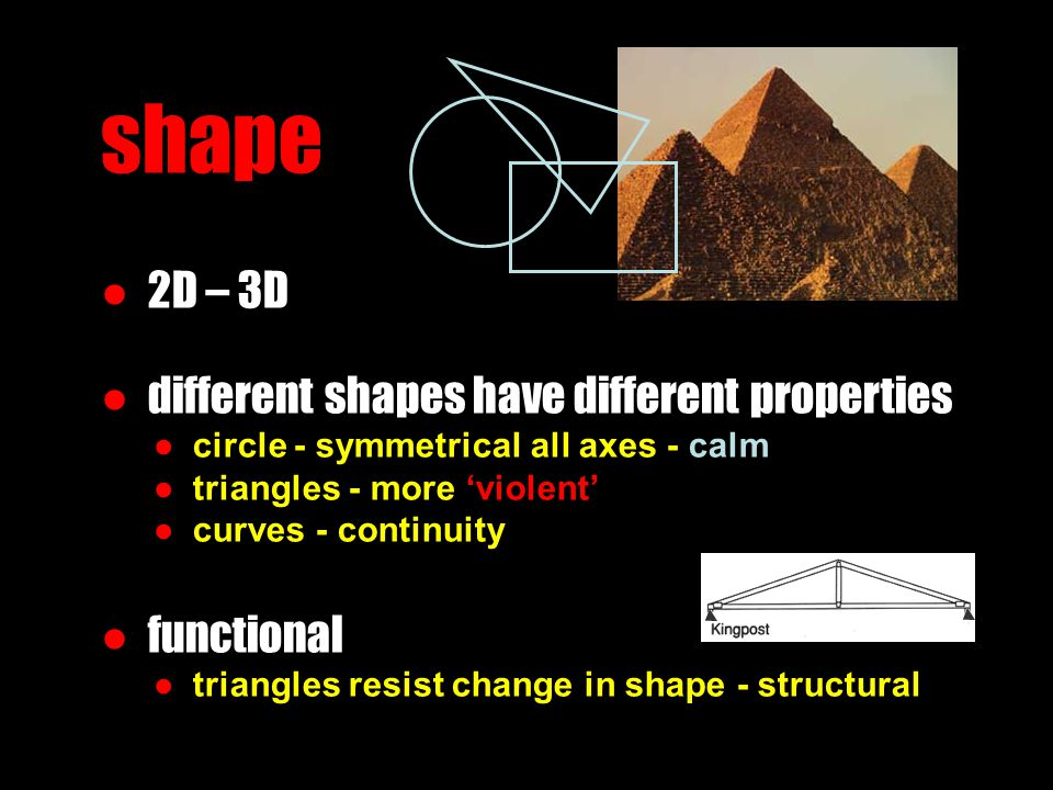 shape ● 2D – 3D ● different shapes have different properties ● circle - symmetrical all axes - calm ● triangles - more 'violent' ● curves - continuity