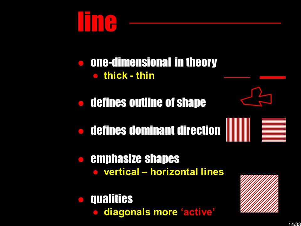 line ● one-dimensional in theory ● thick - thin ● defines outline of shape ● defines dominant direction ● emphasize shapes ● vertical – horizontal lin