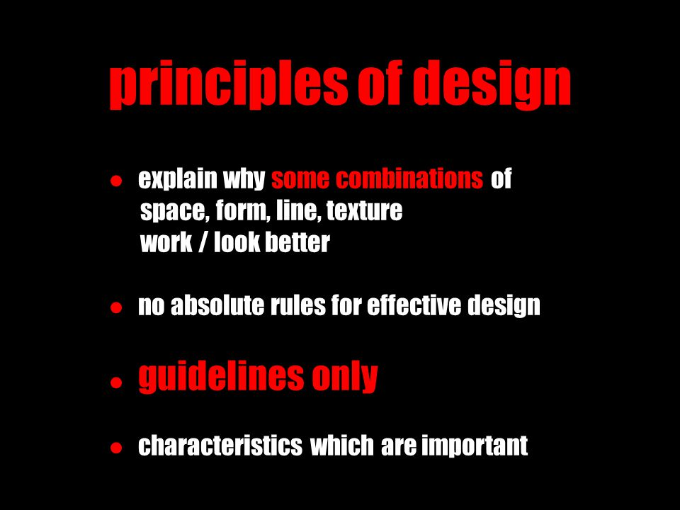 principles of design ● explain why some combinations of space, form, line, texture work / look better ● no absolute rules for effective design ● guide
