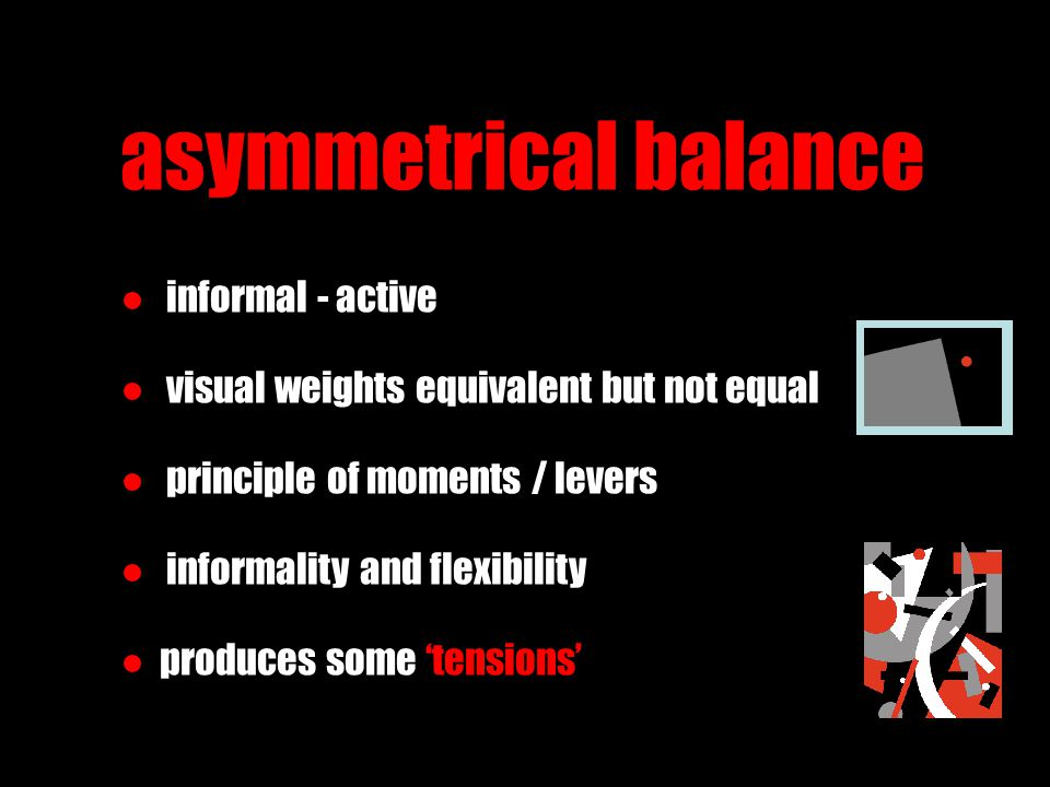 asymmetrical balance ● informal - active ● visual weights equivalent but not equal ● principle of moments / levers ● informality and flexibility ●prod