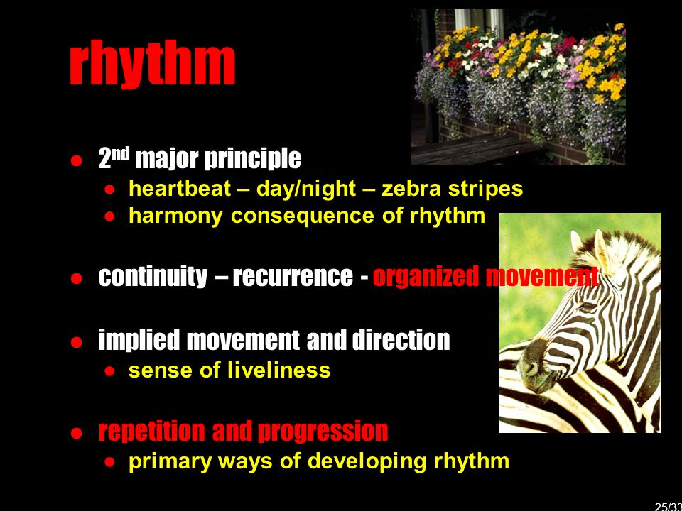 rhythm ● 2 nd major principle ● heartbeat – day/night – zebra stripes ● harmony consequence of rhythm ● continuity – recurrence - organized movement ●