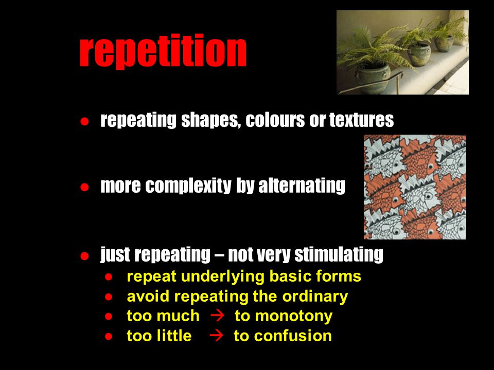 repetition ● repeating shapes, colours or textures ● more complexity by alternating ● just repeating – not very stimulating ● repeat underlying basic