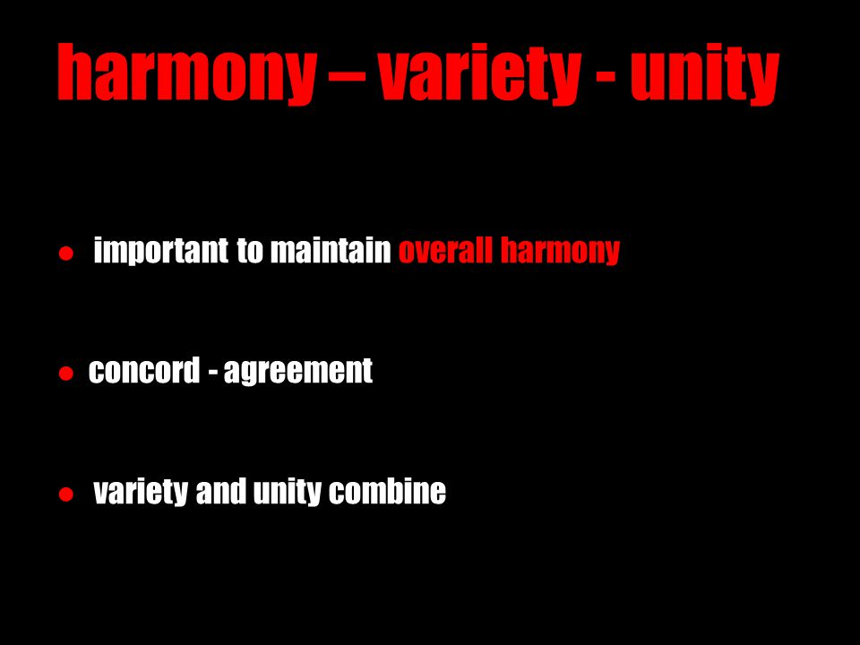 harmony – variety - unity ● important to maintain overall harmony ●concord - agreement ● variety and unity combine