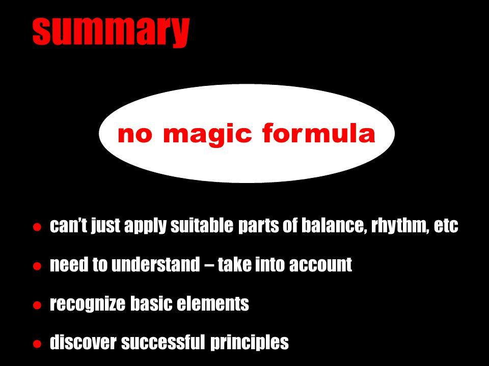 summary no magic formula ● can't just apply suitable parts of balance, rhythm, etc ● need to understand – take into account ● recognize basic elements