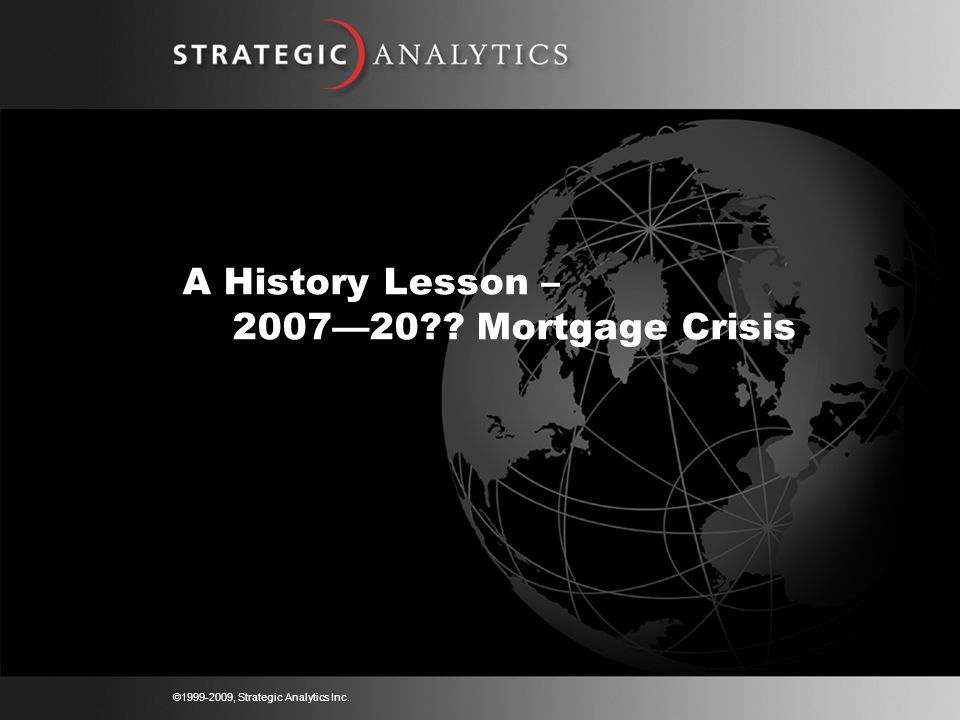 ©1999-2009, Strategic Analytics Inc. A History Lesson – 2007—20 Mortgage Crisis