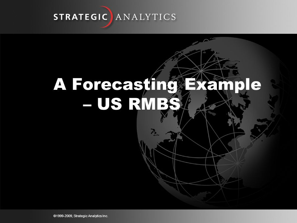 © , Strategic Analytics Inc. A Forecasting Example – US RMBS