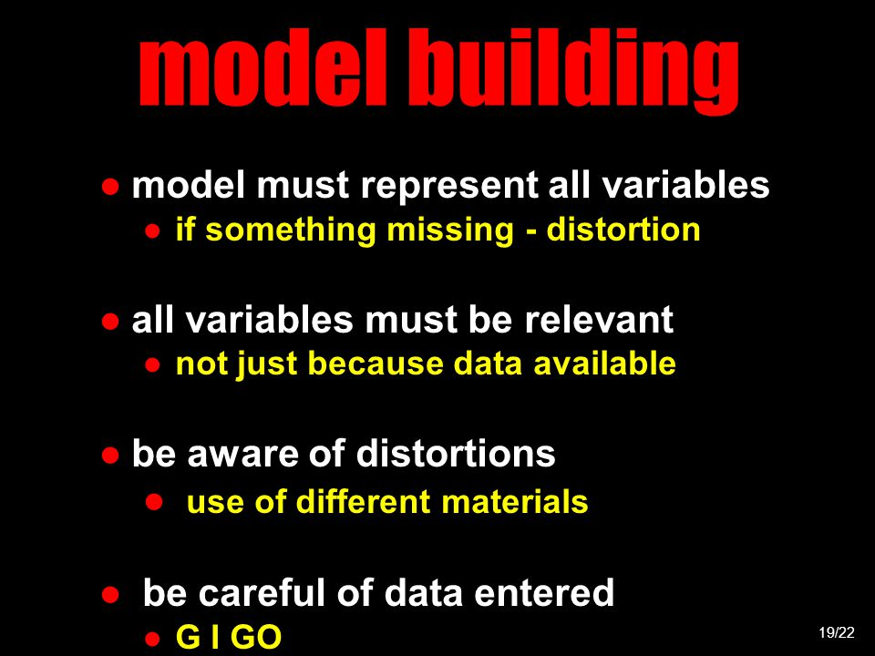 model building 19/22 ●model must represent all variables ●if something missing - distortion ●all variables must be relevant ●not just because data available ●be aware of distortions ● use of different materials ● be careful of data entered ●G I GO